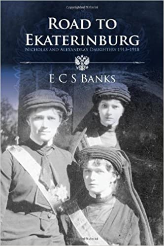 Road to Ekaterinburg: Nicholas and Alexandra's Daughters 1913 - 1918 by Banks, E.C.S. (2012)