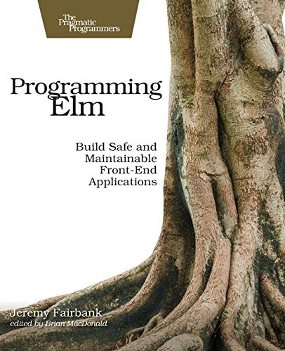 Programming Elm: Build Safe, Sane, and Maintainable Front-End Applications