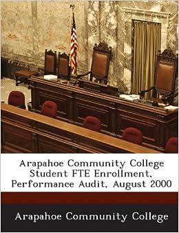 Arapahoe Community College Student Fte Enrollment Performance Audit August 2000 Arapahoe Community College 9781288806072 Amazon Com Books