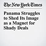Panama Struggles to Shed Its Image as a Magnet for Shady Deals | Walt Bogdanich,Ana Graciela Méndez,Jacqueline Williams