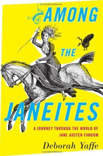 Among the Janeites: A Journey Through the World of Jane Austen Fandom by Deborah Yaffe (2013-08-06)