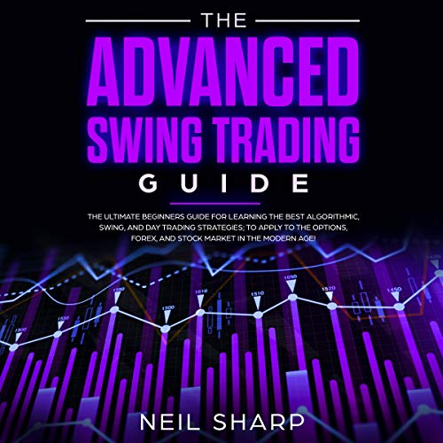 The Advanced Swing Trading Guide: The Ultimate Beginners Guide For Learning The Best Algorithmic, Swing, And Day Trading Strategies; to Apply to The Options, ... Forex, And Stock Market In The Modern Age!