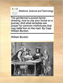 The gentleman's pocket-farrier: shewing, how to use your horse on a journey. And what remedies are proper for common misfortunes that may befal him on the road. By Capt. William Burdon.