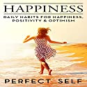 Happiness: Daily Habits for Happiness, Positivity & Optimism Audiobook by  Perfect Self Narrated by Adam Dubeau