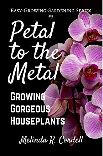 (Petal to the Metal: Growing Gorgeous Houseplants (Easy-Growing Gardening Series Book 5))
