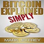 Bitcoin Explained Simply: An Easy Guide to the Basics That Anyone Can Understand | Mark Jeffrey