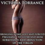 Bringing Home Love and Forced Pregnancy to Sister and Mom: Submission and Abduction of the Virgin | Victoria Torrance