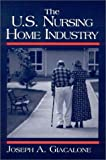 The U.S. Nursing Home Industry, Giacalone, Joseph A., 0765605759