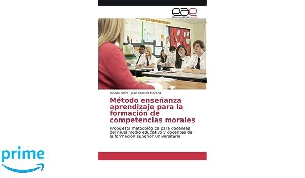 Método enseñanza aprendizaje para la formación de competencias morales: Propuesta metodológica para docentes del nivel medio educativo y docentes de . ...