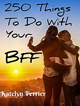 250 fun things to do with your bff best friend forever kindle edition by katelyn perrier. Black Bedroom Furniture Sets. Home Design Ideas