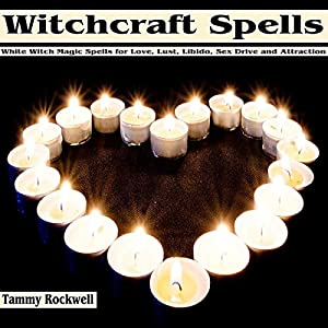 Witchcraft Spells: White Witch Magic Spells for Love, Lust, Libido, Sex Drive and Attraction Audiobook