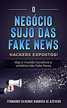 O Negócio Sujo das Fake News: Hackers Expostos! Veja o mundo lucrativo e antiético das Fake News por [Barbosa de Azevedo, Fernando Uilherme]