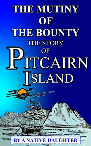 THE MUTINY OF THE BOUNTY AND  STORY OF PITCAIRN ISLAND: 1790—1894    By Rosalind Amelia Young   A Native Daughter.