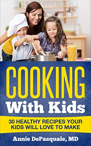 Cooking With Kids: 30 Healthy Recipes Your Kids Will Love To Make by [DePasquale MD, Annie]