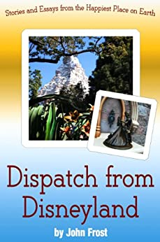 Dispatch from Disneyland: Stories and Essays from the Happiest Place on Earth by [Frost, John]