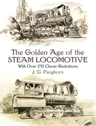 The Golden Age Of The Steam Locomotive Golden Age Of The Steam Locomotive Golden Age Of The Steam Locomotive  With Over 250 Classic Illustrations With  Trains