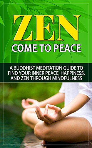 Zen: Come to Peace - A Buddhist Meditation Guide to Find Your Inner Peace, Happiness, and Zen through Mindfulness (zen, zen cho, zen buddhism, zen habits, ... zen tutorial, zen meditation, zen guide)