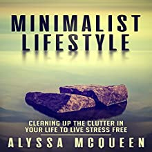 Minimalist Lifestyle: Cleaning Up the Clutter in Your Life to Live Stress Free Audiobook by Alyssa McQueen Narrated by Loralie Jacquline