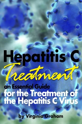 Hepatitis C Treatment  An Essential Guide For The Treatment Of The Hepatitis C Virus  Hep C