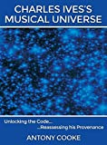 img - for Charles Ives's Musical Universe: Unlocking the Code... Reassessing his Provenance by Antony Cooke (2015-03-17) book / textbook / text book