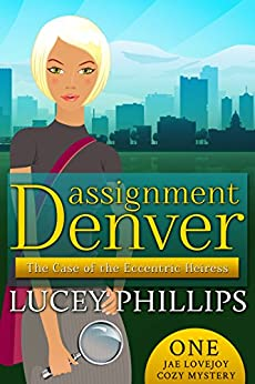 Assignment Denver: The Case of the Eccentric Heiress (Jae Lovejoy Cozy Mysteries Book 1) by [Phillips, Lucey]