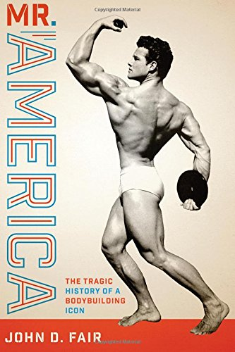 Mr. America: The Tragic History Of A Bodybuilding Icon (Terry And Jan Todd Series On Physical Culture And Sports)