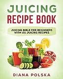 Juicing Recipe Book: Juicing Bible for Beginners with 101 Juicing Recipes (Juicing Books) (Volume 1)