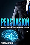 Persuasion: How To Analyze and Influence Human Behavior (Psychology, Marketing, Selling, NLP, Communication, Entrepreneurs, Influence, Leadership)