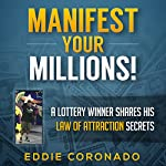 Manifest Your Millions!: A Lottery Winner Shares his Law of Attraction Secrets | Eddie Coronado