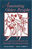 Assessing Older People : A Practical Guide for Health Professionals, Koch, Susan and Garratt, Sally, 1932529004