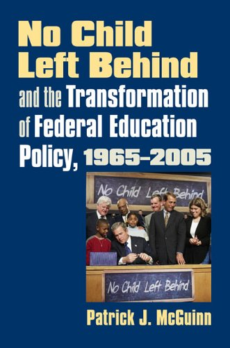 No Child Left Behind and the Transformation of Federal Education Policy, 1965-2005 (Studies in Government and Public Policy)