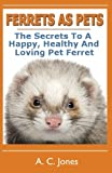 Ferrets As Pets: The Secrets To A Happy, Healthy And Loving Pet Ferret