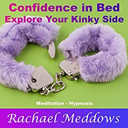 Confidence in Bed: Explore Your Kinky Side with Meditation and Hypnosis