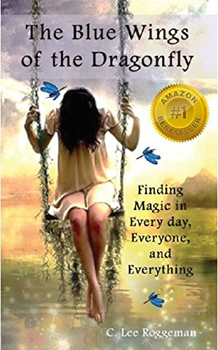 The Blue Wings of the Dragonfly: Finding Magic in Every Day, Everyone, and Everything by [Roggeman, C. Lee]