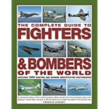 The Complete Guide to Fighters & Bombers of the World: An Illustrated History Of The World's Greatest Military Aircraft, From The Pioneering Days Of Air Fighting In World War I Through To The Jet Fighters And Stealth Bombers Of The Present Day