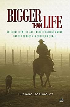 Bigger Than Life: Cultural Identity and Labor Relations Among Gaucho Cowboys in Southern Brazil (Social Development Series) by [Bornholdt, Luciano]