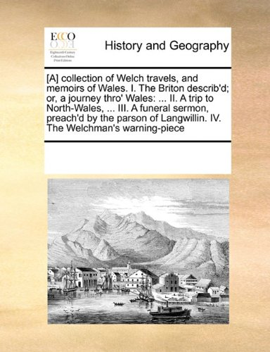 Download [A] collection of Welch travels, and memoirs of Wales.  I. The Briton describ'd; or, a journey thro' Wales: ... II. A trip to North-Wales, ... III. A ... Langwillin. IV. The Welchman's warning-piece ebook