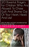 Download 20 Powerful Prayers For Children Who Are Abused: To Chase Guilt And Shame Out Of Your Heart, Head, And Life!: Allow the Bible, and God's unconditional love for you, to set you free. in PDF ePUB Free Online