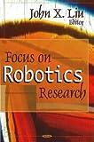 Focus on Robotic Research, John X. Liu, 1594545944