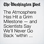 The Atmosphere Has Hit a Grim Milestone — and Scientists Say We'll Never Go Back 'within Our Lifetimes'   Chris Mooney