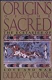 Origins of the Sacred : The Ecstasies of Love and War, Young, Dudley, 0060975113