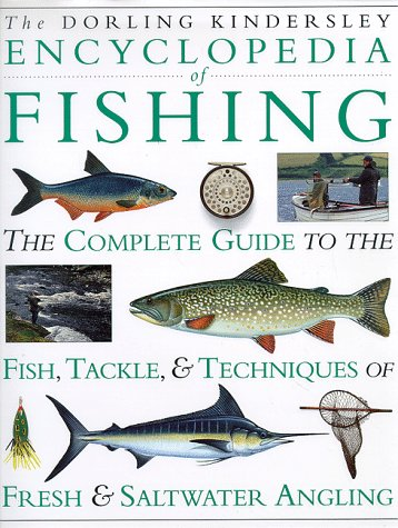 Encyclopedia of Fishing: The Complete Guide to the Fish, Tackle & Techniques of Fresh & Saltwater Angling (Saltwater Fishing Guide)