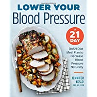 Lower Your Blood Pressure: A 21 Day Dash Diet Meal Plan to Decrease Blood Pressure Naturally