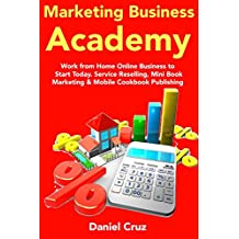 Marketing Business Academy: Work from Home Online Business to Start Today. Service Reselling, Mini Book Marketing & Mobile Cookbook Publishing