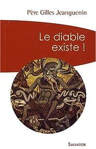 Le Diable existe ! : Un exorciste témoigne et répond aux interrogations par Gilles Jeanguenin
