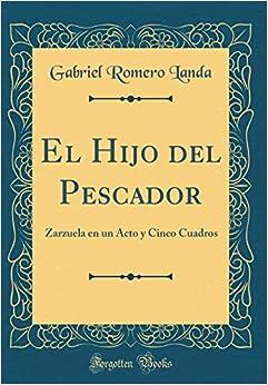 El Hijo del Pescador: Zarzuela en un Acto y Cinco Cuadros (Classic Reprint)
