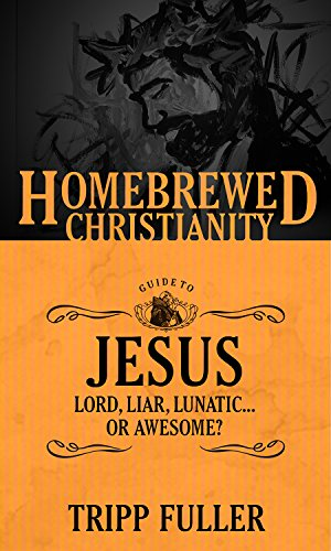The Homebrewed Christianity Guide to Jesus: Lord, Liar, Lunatic Or Awesome?