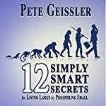 12 Simply Smart Secrets for Living Large by Prospering Small | Pete Geissler