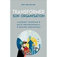Transformer son organisation: Alignement stratégique et agilité organisationnelle : 6 principes opérationnels (French Edition)