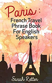 PARIS: FRENCH TRAVEL PHRASE BOOK for ENGLISH SPEAKERS: The best phrases for English speaking travelers in Paris. by [Retter, Sarah]